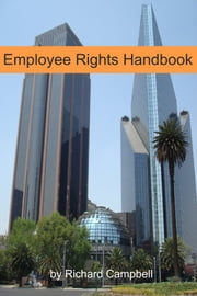 Employee Rights Handbook - The Ultimate Guide to Fighting Back Against Firing, Harassment, Discrimination and More! ebook by Richard Campbell