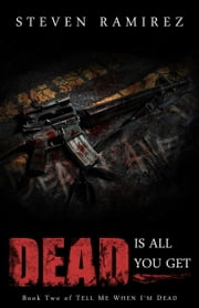 Dead Is All You Get: Book Two of TELL ME WHEN I'M DEAD ebook by Steven Ramirez
