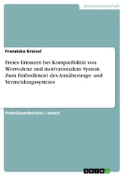 Freies Erinnern bei Kompatibilität von Wortvalenz und motivationalem System. Zum Embodiment des Annäherungs- und Vermeidungssystems ebook by Kobo.Web.Store.Products.Fields.ContributorFieldViewModel