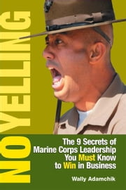 No Yelling - The 9 Secrets of Marine Corps Leadership You Must Know to Win in Business ebook by Wally Adamchik
