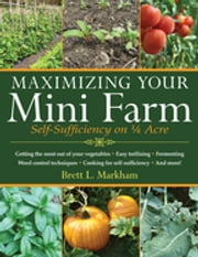 Maximizing Your Mini Farm - Self-Sufficiency on 1/4 Acre ebook by Brett L. Markham
