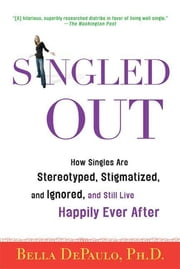 Singled Out - How Singles Are Stereotyped, Stigmatized, and Ignored, and Still Live Happily Ever After ebook by Bella DePaulo