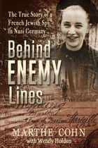 Behind Enemy Lines - The True Story of a French Jewish Spy in Nazi Germany ebook by Marthe Cohn, Wendy Holden
