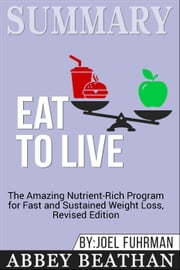Summary of Eat to Live: The Amazing Nutrient-Rich Program for Fast and Sustained Weight Loss, Revised Edition by Joel Fuhrman ebook by Abbey Beathan