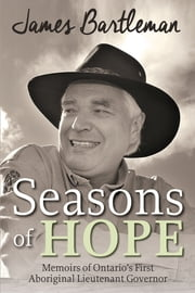 Seasons of Hope - Memoirs of Ontario's First Aboriginal Lieutenant Governor ebook by James Bartleman