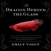 The Dragon Behind the Glass - A True Story of Power, Obsession, and the World's Most Coveted Fish audiobook by Emily Voigt