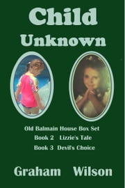 Child Unknown: Old Balmain House Books 2 & 3 ebook by Graham Wilson