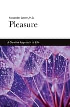 Pleasure - A Creative Approach to Life ebook by Dr. Alexander Lowen M.D.