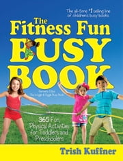 The Fitness Fun Busy Book - 365 Creative Games & Activities to Keep Your Child Moving and Learning ebook by Trish Kuffner