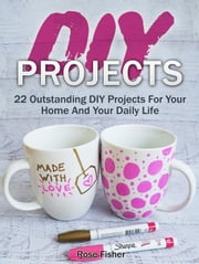 Diy Projects: 22 Outstanding Diy Projects For Your Home And Your Daily Life ebook by Rose Fisher