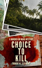 Choice to Kill: A Murder on Maui Mystery ebook by Robert W. Stephens