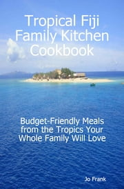 Tropical Fiji Family Kitchen Cookbook: Budget-Friendly Meals from the Tropics Your Whole Family Will Love ebook by Jo Frank