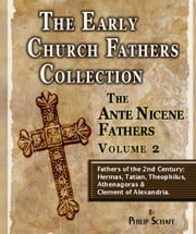 The Early Church Fathers - Ante Nicene Fathers Volume 2-Hermas, Tatian, Athenagoras, Theophilus & Clement of Alexandria ebook by Philip Schaff
