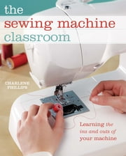 The Sewing Machine Classroom - Learn the Ins & Outs of Your Machine ebook by Charlene Phillips