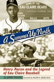 Summer Up North: Henry Aaron and the Legend of Eau Claire Baseball ebook by Poling, Jerry