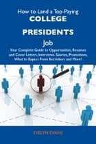 How to Land a Top-Paying College presidents Job: Your Complete Guide to Opportunities, Resumes and Cover Letters, Interviews, Salaries, Promotions, What to Expect From Recruiters and More eBook by Evans Evelyn