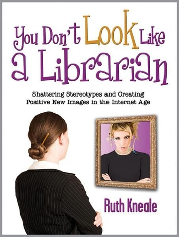 You Don't Look Like a Librarian: Shattering Stereotypes and Creating Positive New Images in the Internet Age ebook by Ruth Kneale