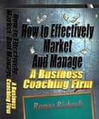 How to Effectively Market and Manage a Business Coaching Firm ebook by Romeo Richards