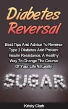 Diabetes Reversal: Best Tips And Advice To Reverse Type 2 Diabetes And Prevent Insulin Resistance, A Healthy Way To Change The Course Of Your Life Naturally. ebook by Kristy Clark