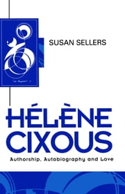 Helene Cixous - Authorship, Autobiography and Love ebook by Susan Sellers
