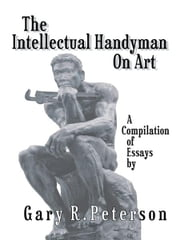 The Intellectual Handyman On Art - A Compilation of Essays by Gary R. Peterson ebook by Gary R. Peterson