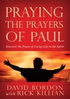 Praying the Prayers of Paul - Discover the Power of Living Life in the Spirit ebook by Bordon, Dave, Killian,...