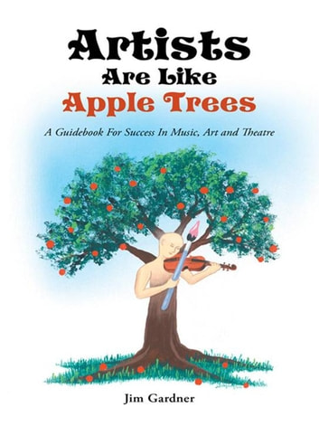 Artists Are Like Apple Trees - A Guidebook for Success in Music, Art and Theatre ebook by Jim Gardner