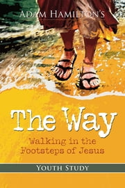 The Way: Youth Study Edition - Walking in the Footsteps of Jesus ebook by Adam Hamilton