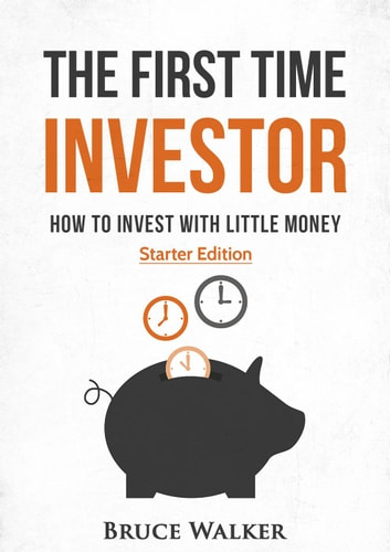 The First Time Investor: How to Invest with Little Money ebook by Bruce Walker