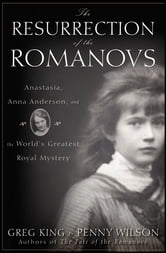 The Resurrection of the Romanovs - Anastasia, Anna Anderson, and the World's Greatest Royal Mystery ebook by Greg King,Penny Wilson