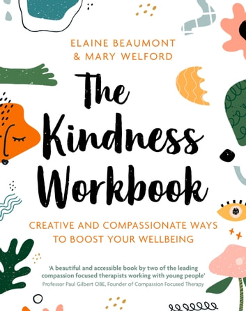 The Kindness Workbook - Creative and Compassionate Ways to Boost Your Wellbeing ebook by Elaine Beaumont,Mary Welford