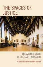 The Spaces of Justice - The Architecture of the Scottish Court ebook by Peter Robson, Johnny Rodger