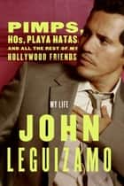 Pimps, Hos, Playa Hatas, and All the Rest of My Hollywood Friends - My Life ebook by John Leguizamo