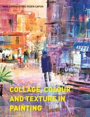 Collage, Colour and Texture in Painting - Mixed media techniques for artists ebook by Mike Bernard,Robin Capon