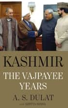 Kashmir: The Vajpayee Years ebook by A.S. with Sinha, Aditya Dulat
