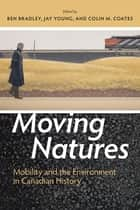 Moving Natures - Mobility and Environment in Canadian History ebook by Ben Bradley, Jay Young, Colin M. Coates,...