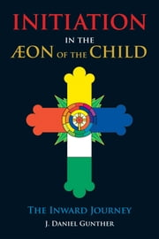 Initiation in the Aeon of the Child - The Inward Journey ebook by J. Daniel Gunther