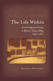 The Life Within - Local Indigenous Society in Mexico's Toluca Valley, 1650-1800 ebook by Caterina Pizzigoni