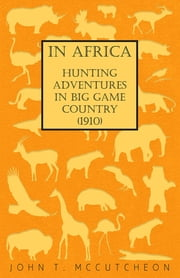 In Africa - Hunting Adventures in Big Game Country (1910) ebook by John T. McCutcheon