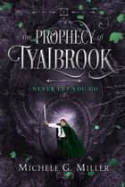 Never Let You Go (The Prophecy of Tyalbrook, book 2) ebook by Michele G Miller