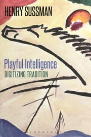 Playful Intelligence - Digitizing Tradition ebook by Professor Henry Sussman