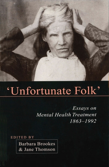 Unfortunate Folks - Essays on Mental Health Treatment, 1863-1992 ebook by Barbara Brookes,Jane Thomson