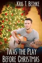 Twas the Play Before Christmas ebook by Kris T. Bethke