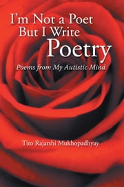 I'm Not a Poet but I Write Poetry - Poems from My Autistic Mind ebook by Tito Rajarshi Mukhopadhyay