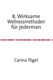 8. Wirksame Wellnessmethoden für Jedermann ebook by Carina Tögel