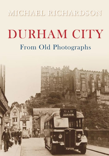 Durham City from Old Photographs ebook by Michael Richardson