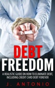 Debt Freedom: A Realistic Guide On How To Eliminate Debt, Including Credit Card Debt Forever ebook by J. Antonio
