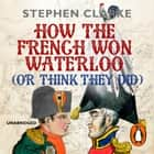 How the French Won Waterloo - or Think They Did audiobook by Stephen Clarke