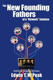 "The New Founding Fathers of a ""Network"" Solution ebook by Edwin T. McPeak"