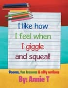 I Like How I Feel When I Giggle and Squeal! - Poems, Fun Lessons & Silly Notions ebook by Annie T